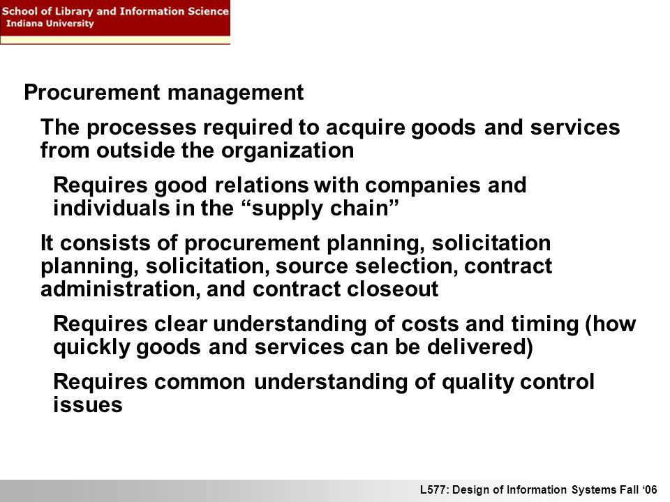 L577: Design of Information Systems Fall 06 Procurement management The processes required to acquire goods and services from outside the organization Requires good relations with companies and individuals in the supply chain It consists of procurement planning, solicitation planning, solicitation, source selection, contract administration, and contract closeout Requires clear understanding of costs and timing (how quickly goods and services can be delivered) Requires common understanding of quality control issues