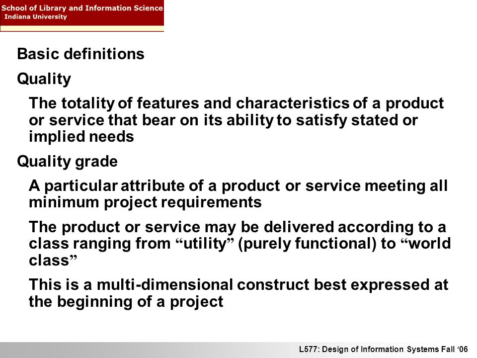 L577: Design of Information Systems Fall 06 Basic definitions Quality The totality of features and characteristics of a product or service that bear on its ability to satisfy stated or implied needs Quality grade A particular attribute of a product or service meeting all minimum project requirements The product or service may be delivered according to a class ranging from utility (purely functional) to world class This is a multi-dimensional construct best expressed at the beginning of a project