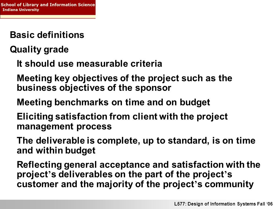 L577: Design of Information Systems Fall 06 Basic definitions Quality grade It should use measurable criteria Meeting key objectives of the project su