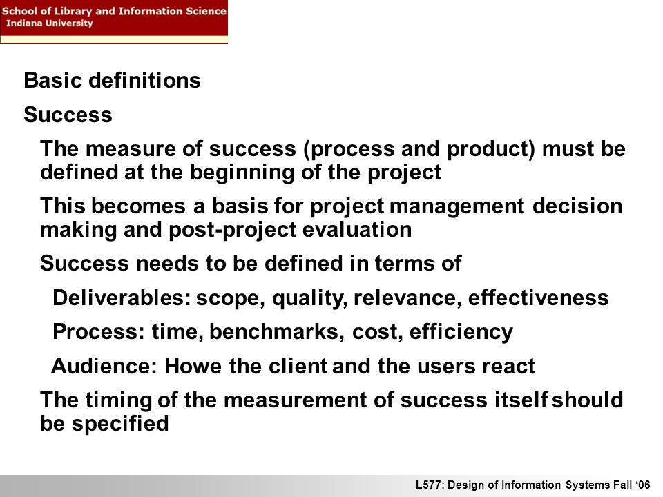 L577: Design of Information Systems Fall 06 Basic definitions Success The measure of success (process and product) must be defined at the beginning of