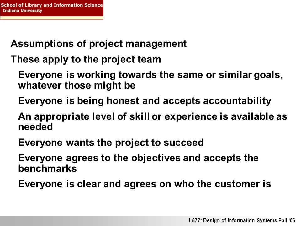 L577: Design of Information Systems Fall 06 Assumptions of project management These apply to the project team Everyone is working towards the same or similar goals, whatever those might be Everyone is being honest and accepts accountability An appropriate level of skill or experience is available as needed Everyone wants the project to succeed Everyone agrees to the objectives and accepts the benchmarks Everyone is clear and agrees on who the customer is