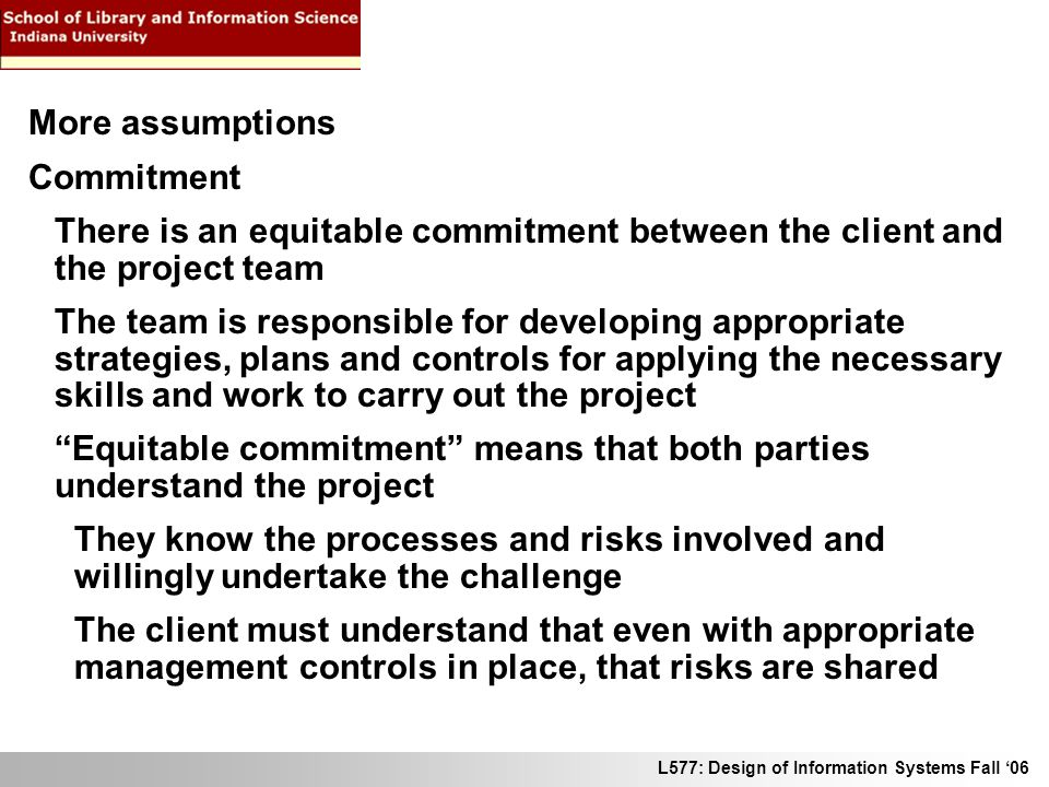 L577: Design of Information Systems Fall 06 More assumptions Commitment There is an equitable commitment between the client and the project team The t