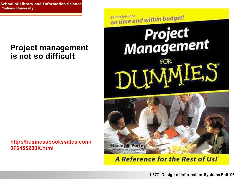 L577: Design of Information Systems Fall 06 http://businessbookssales.com/ 076455283X.html Project management is not so difficult