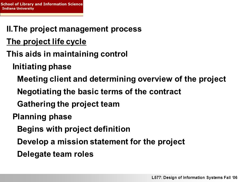 L577: Design of Information Systems Fall 06 II.The project management process The project life cycle This aids in maintaining control Initiating phase