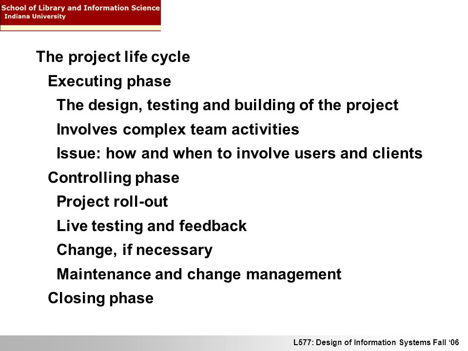 L577: Design of Information Systems Fall 06 The project life cycle Executing phase The design, testing and building of the project Involves complex te