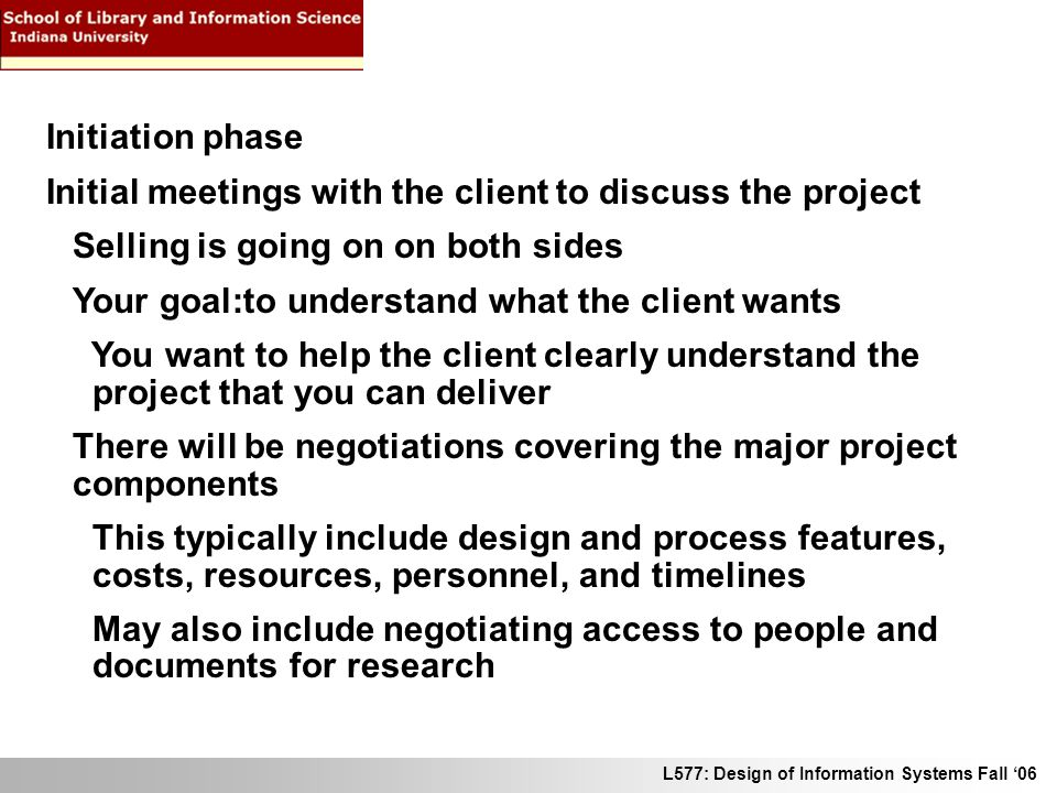 L577: Design of Information Systems Fall 06 Initiation phase Initial meetings with the client to discuss the project Selling is going on on both sides Your goal:to understand what the client wants You want to help the client clearly understand the project that you can deliver There will be negotiations covering the major project components This typically include design and process features, costs, resources, personnel, and timelines May also include negotiating access to people and documents for research