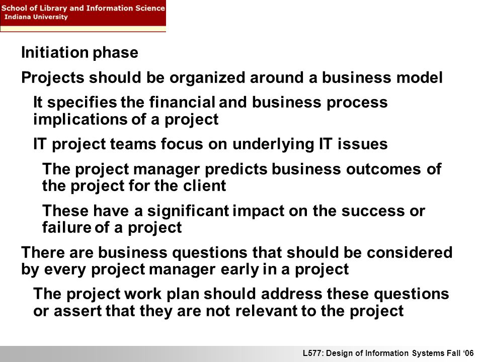 L577: Design of Information Systems Fall 06 Initiation phase Projects should be organized around a business model It specifies the financial and business process implications of a project IT project teams focus on underlying IT issues The project manager predicts business outcomes of the project for the client These have a significant impact on the success or failure of a project There are business questions that should be considered by every project manager early in a project The project work plan should address these questions or assert that they are not relevant to the project