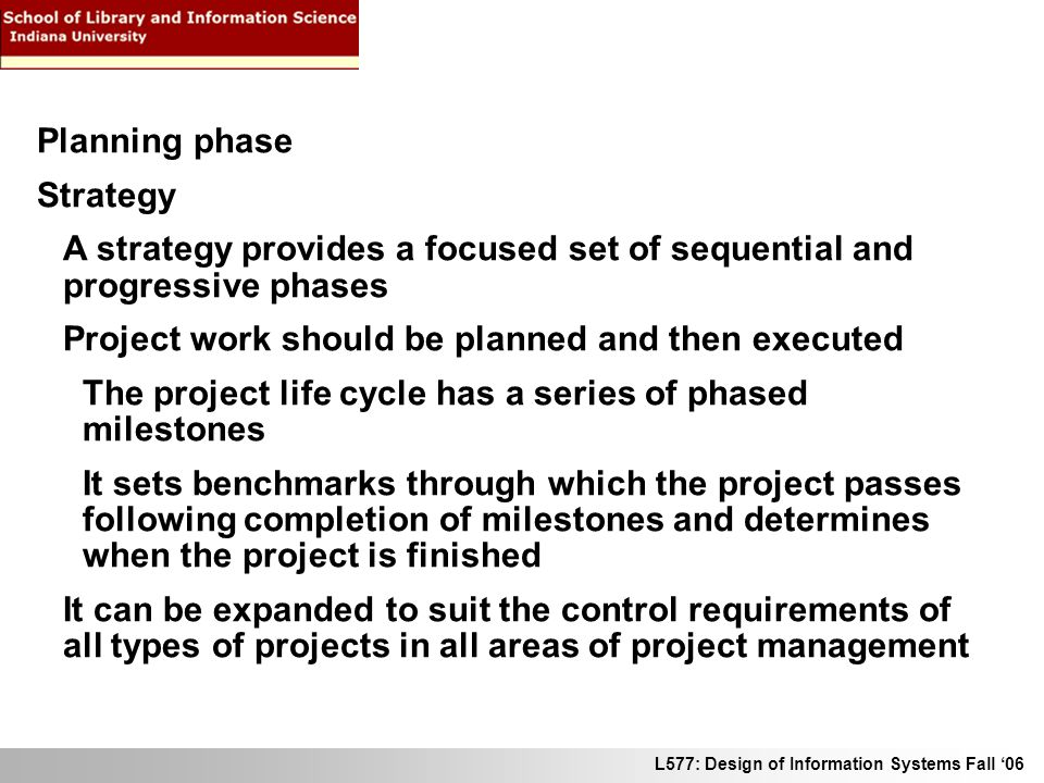 L577: Design of Information Systems Fall 06 Planning phase Strategy A strategy provides a focused set of sequential and progressive phases Project wor