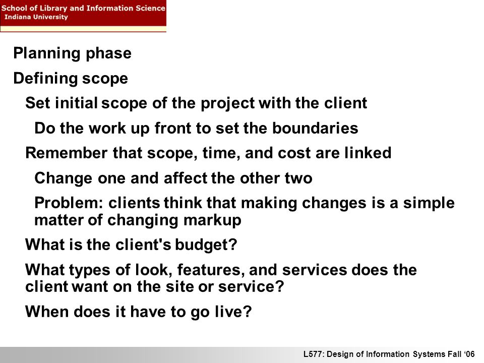 L577: Design of Information Systems Fall 06 Planning phase Defining scope Set initial scope of the project with the client Do the work up front to set the boundaries Remember that scope, time, and cost are linked Change one and affect the other two Problem: clients think that making changes is a simple matter of changing markup What is the client s budget.