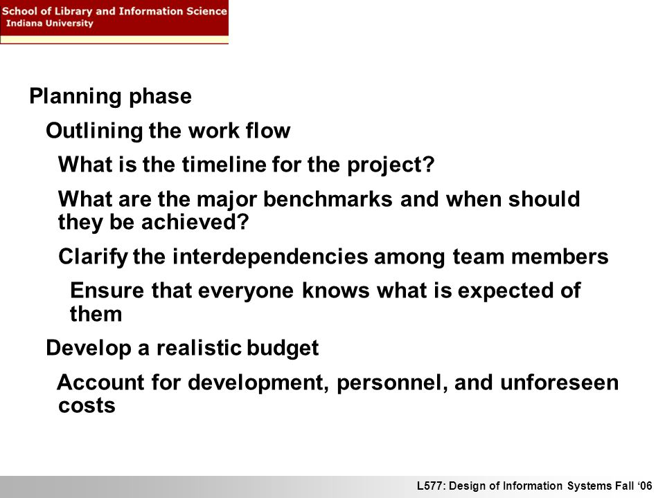 L577: Design of Information Systems Fall 06 Planning phase Outlining the work flow What is the timeline for the project? What are the major benchmarks