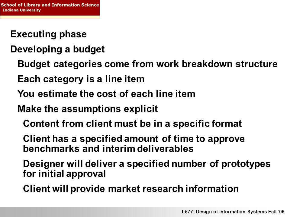 L577: Design of Information Systems Fall 06 Executing phase Developing a budget Budget categories come from work breakdown structure Each category is a line item You estimate the cost of each line item Make the assumptions explicit Content from client must be in a specific format Client has a specified amount of time to approve benchmarks and interim deliverables Designer will deliver a specified number of prototypes for initial approval Client will provide market research information