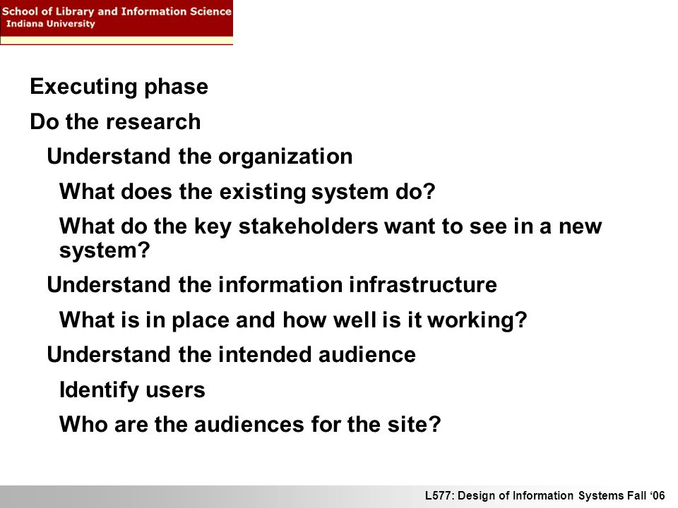 L577: Design of Information Systems Fall 06 Executing phase Do the research Understand the organization What does the existing system do? What do the