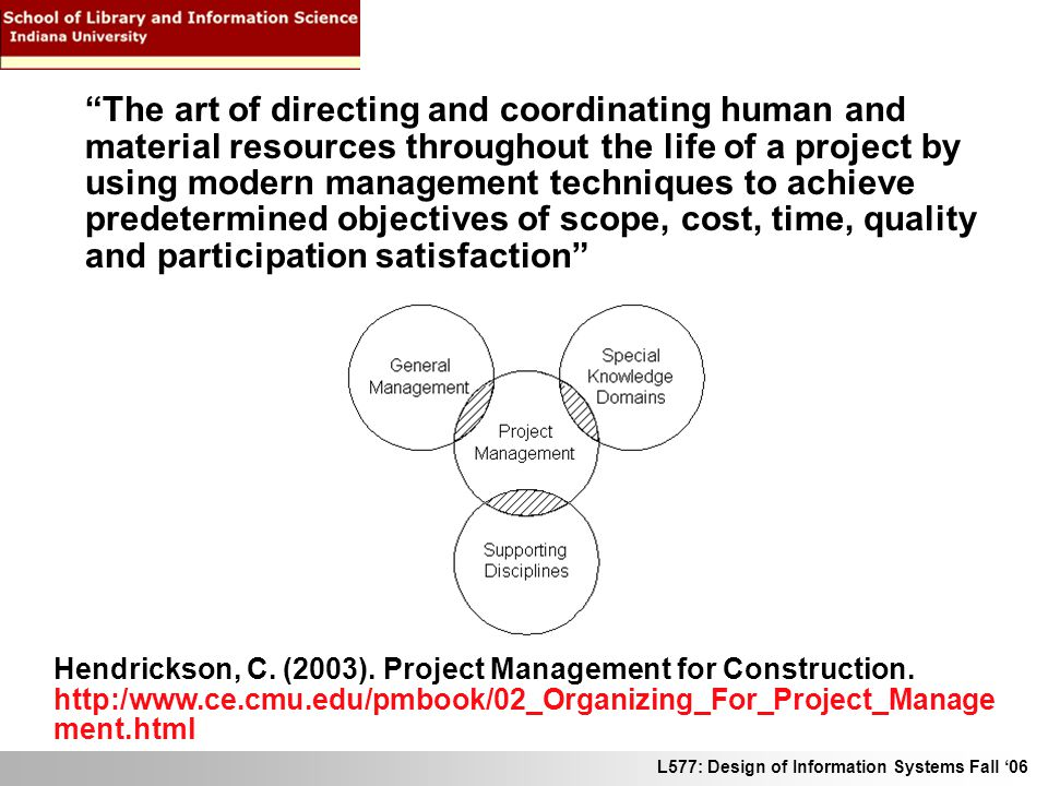 L577: Design of Information Systems Fall 06 The art of directing and coordinating human and material resources throughout the life of a project by usi