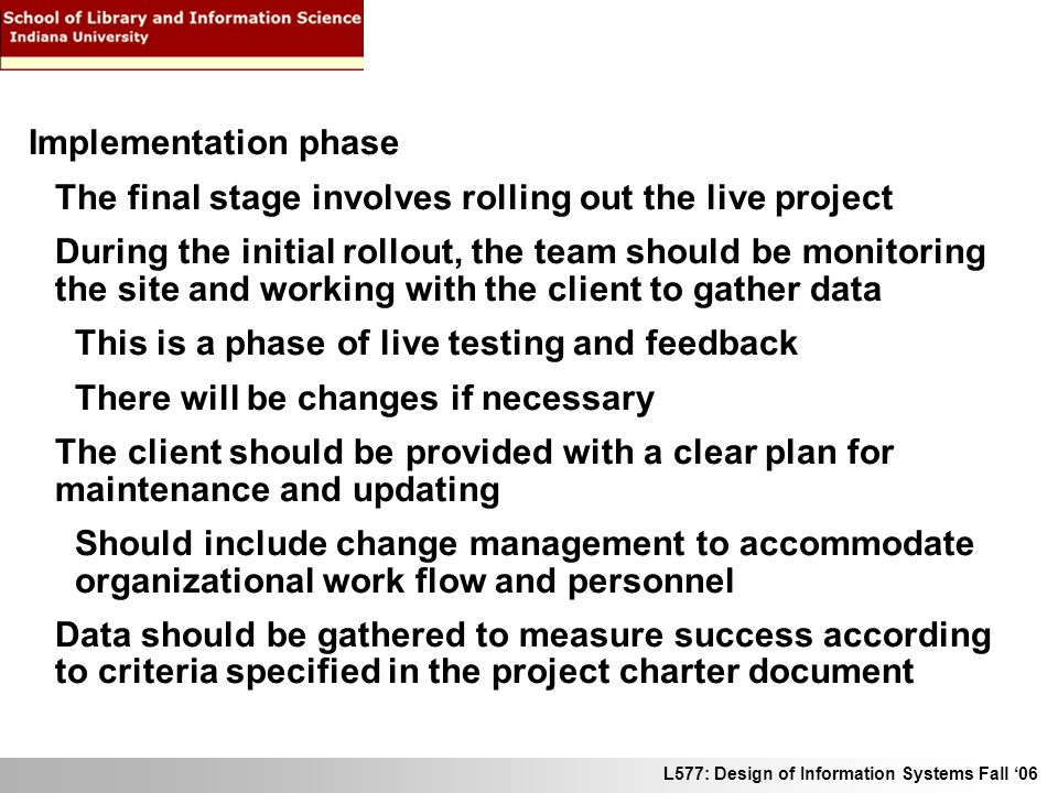 L577: Design of Information Systems Fall 06 Implementation phase The final stage involves rolling out the live project During the initial rollout, the team should be monitoring the site and working with the client to gather data This is a phase of live testing and feedback There will be changes if necessary The client should be provided with a clear plan for maintenance and updating Should include change management to accommodate organizational work flow and personnel Data should be gathered to measure success according to criteria specified in the project charter document