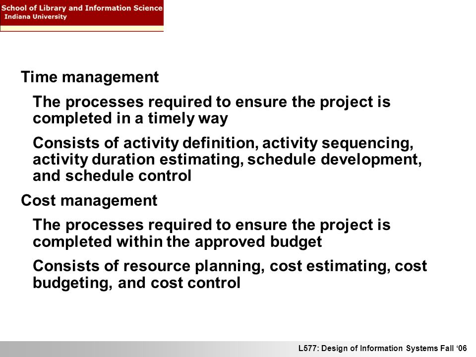 L577: Design of Information Systems Fall 06 Time management The processes required to ensure the project is completed in a timely way Consists of activity definition, activity sequencing, activity duration estimating, schedule development, and schedule control Cost management The processes required to ensure the project is completed within the approved budget Consists of resource planning, cost estimating, cost budgeting, and cost control
