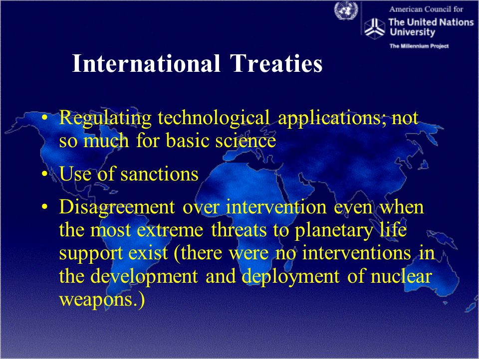 International Treaties Regulating technological applications; not so much for basic science Use of sanctions Disagreement over intervention even when the most extreme threats to planetary life support exist (there were no interventions in the development and deployment of nuclear weapons.)