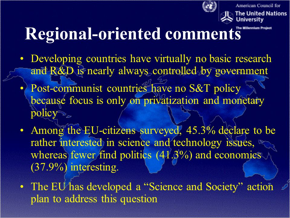 Regional-oriented comments Developing countries have virtually no basic research and R&D is nearly always controlled by government Post-communist countries have no S&T policy because focus is only on privatization and monetary policy Among the EU-citizens surveyed, 45.3% declare to be rather interested in science and technology issues, whereas fewer find politics (41.3%) and economics (37.9%) interesting.