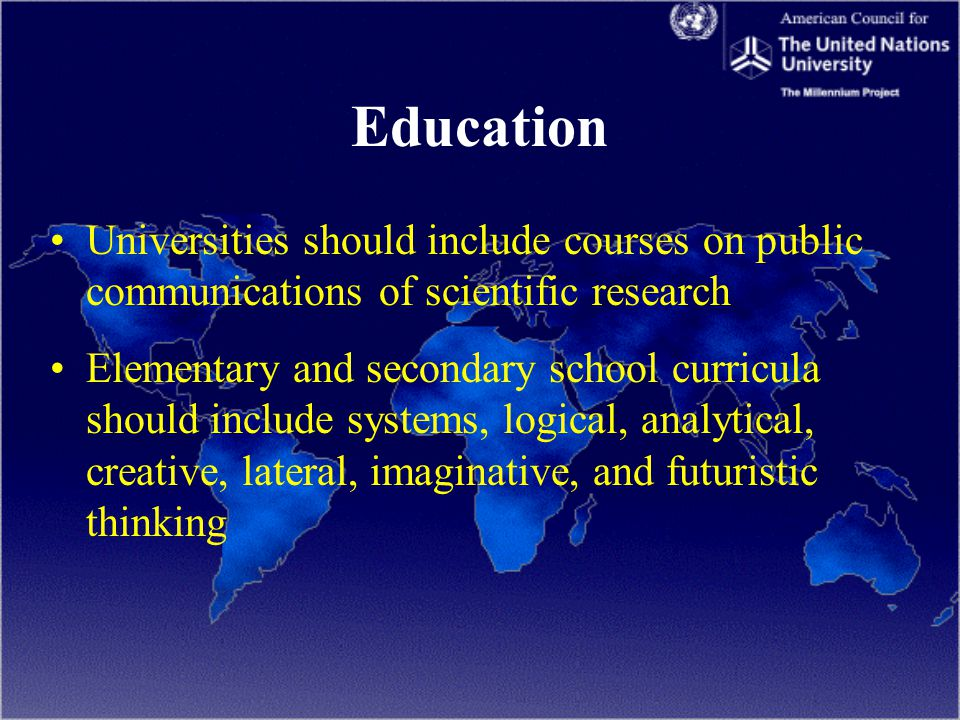 Education Universities should include courses on public communications of scientific research Elementary and secondary school curricula should include systems, logical, analytical, creative, lateral, imaginative, and futuristic thinking