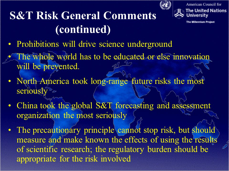 S&T Risk General Comments (continued) Prohibitions will drive science underground The whole world has to be educated or else innovation will be prevented.