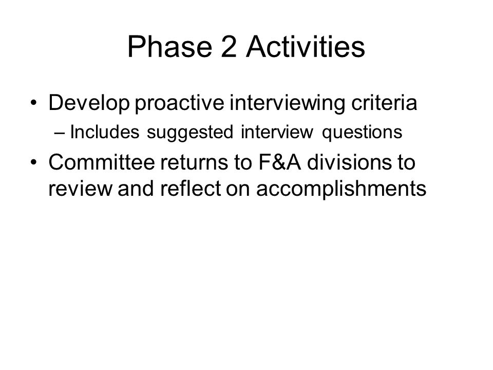 Phase 2 Activities Develop proactive interviewing criteria –Includes suggested interview questions Committee returns to F&A divisions to review and reflect on accomplishments