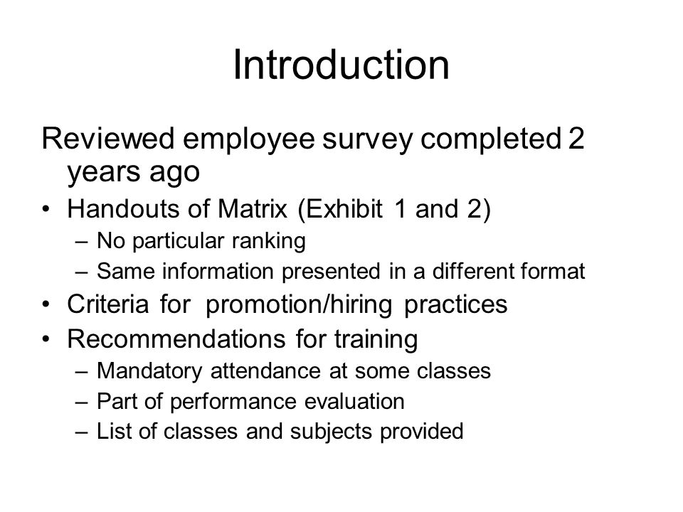 Introduction Reviewed employee survey completed 2 years ago Handouts of Matrix (Exhibit 1 and 2) –No particular ranking –Same information presented in a different format Criteria for promotion/hiring practices Recommendations for training –Mandatory attendance at some classes –Part of performance evaluation –List of classes and subjects provided