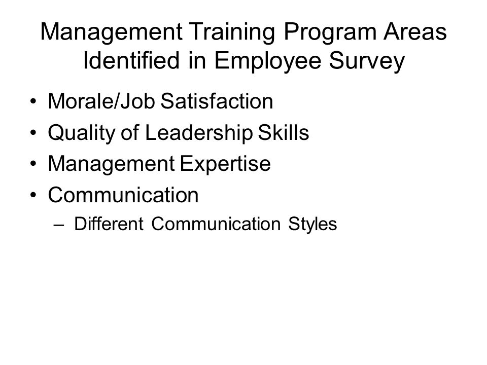 Management Training Program Areas Identified in Employee Survey Morale/Job Satisfaction Quality of Leadership Skills Management Expertise Communication – Different Communication Styles