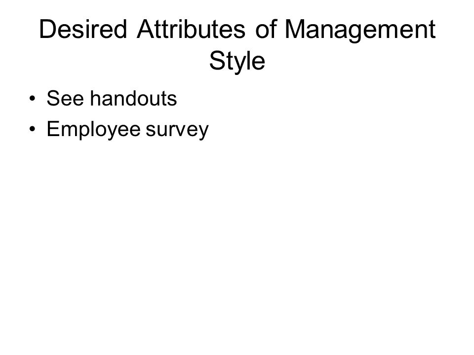 Desired Attributes of Management Style See handouts Employee survey