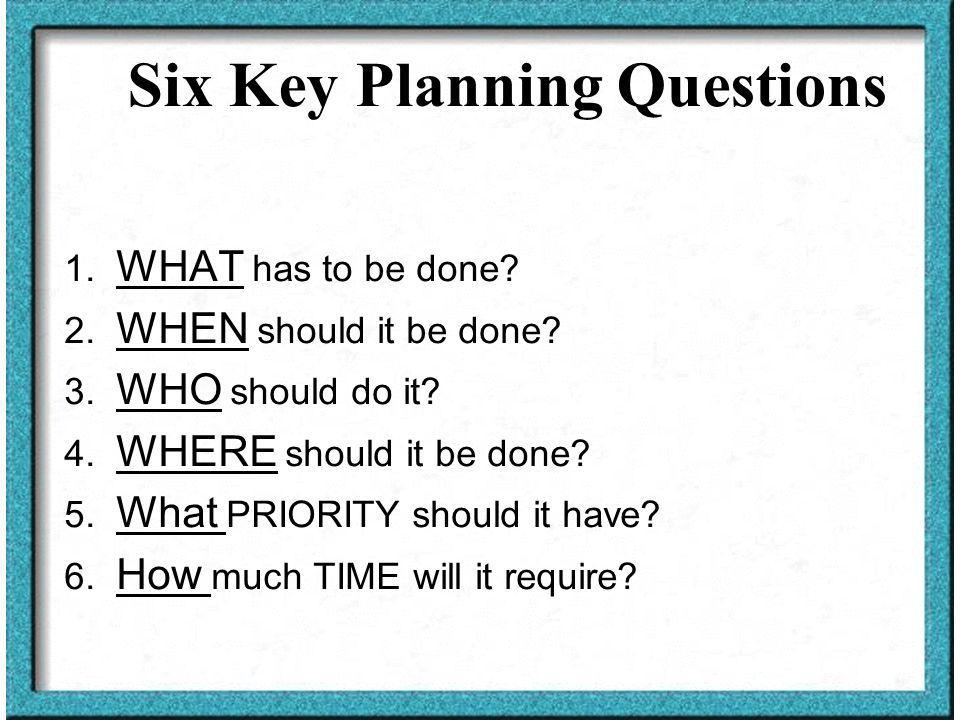 Six Key Planning Questions 1. WHAT has to be done.