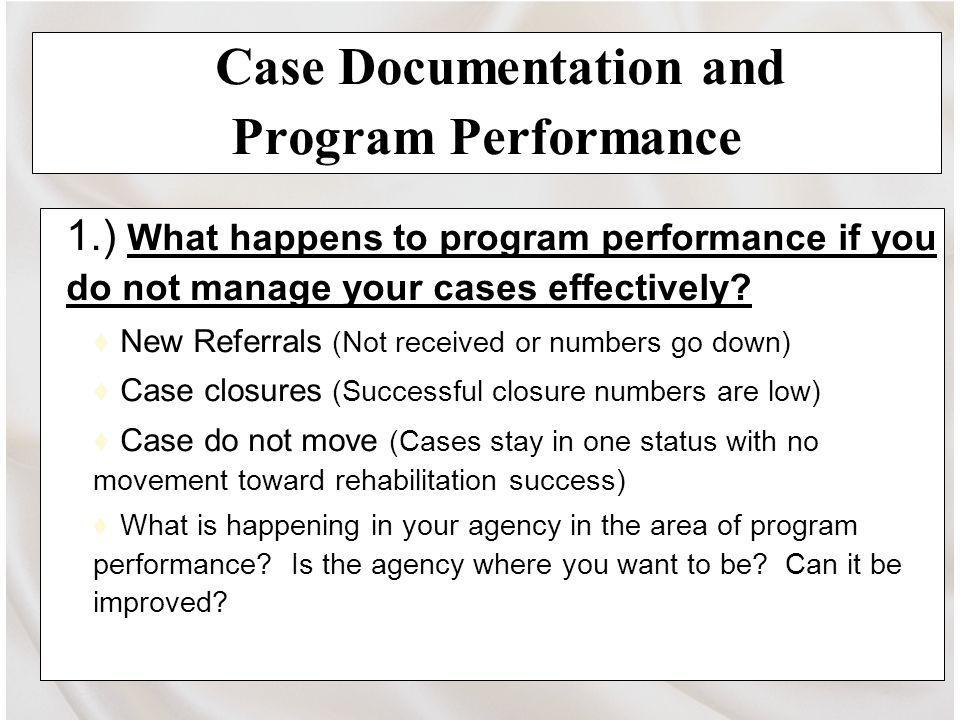 Case Documentation and Program Performance 1.) What happens to program performance if you do not manage your cases effectively.