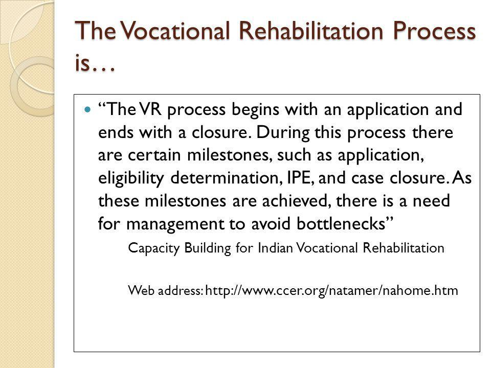 The Vocational Rehabilitation Process is… The VR process begins with an application and ends with a closure.