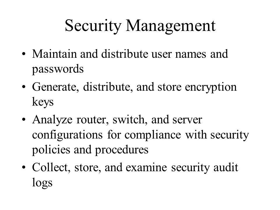 Security Management Maintain and distribute user names and passwords Generate, distribute, and store encryption keys Analyze router, switch, and server configurations for compliance with security policies and procedures Collect, store, and examine security audit logs