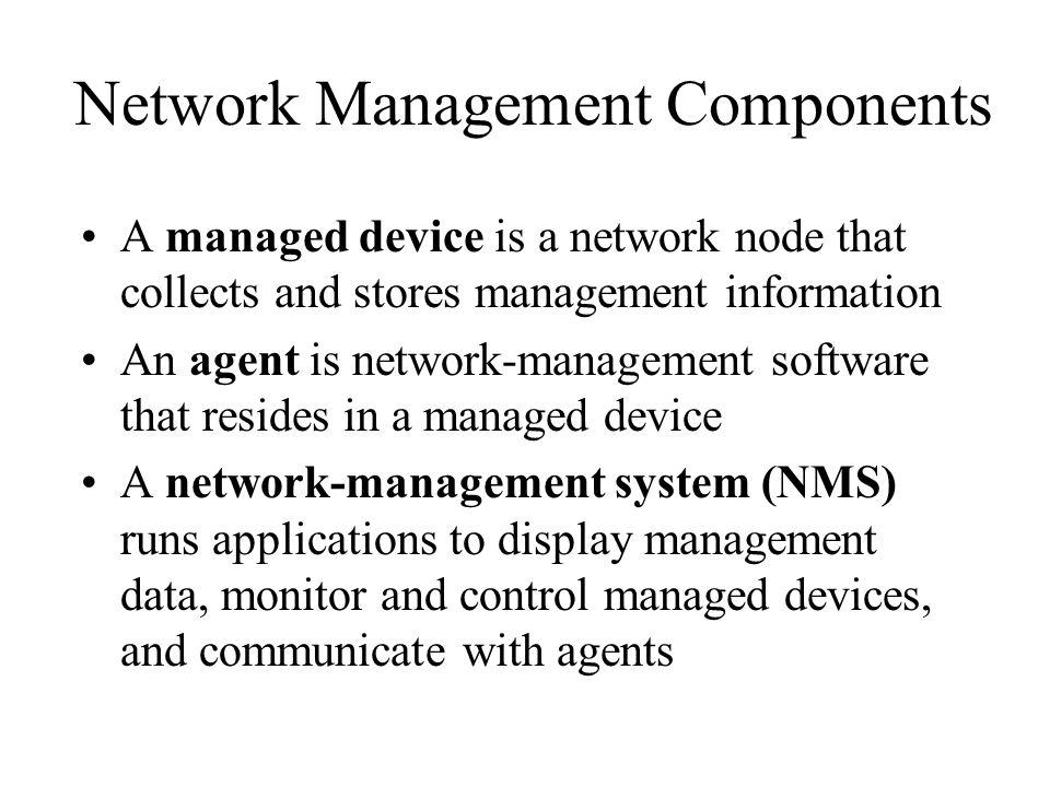 Network Management Components A managed device is a network node that collects and stores management information An agent is network-management software that resides in a managed device A network-management system (NMS) runs applications to display management data, monitor and control managed devices, and communicate with agents