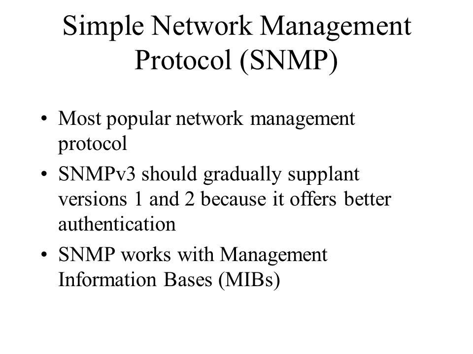 Simple Network Management Protocol (SNMP) Most popular network management protocol SNMPv3 should gradually supplant versions 1 and 2 because it offers better authentication SNMP works with Management Information Bases (MIBs)
