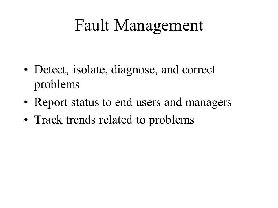 Fault Management Detect, isolate, diagnose, and correct problems Report status to end users and managers Track trends related to problems