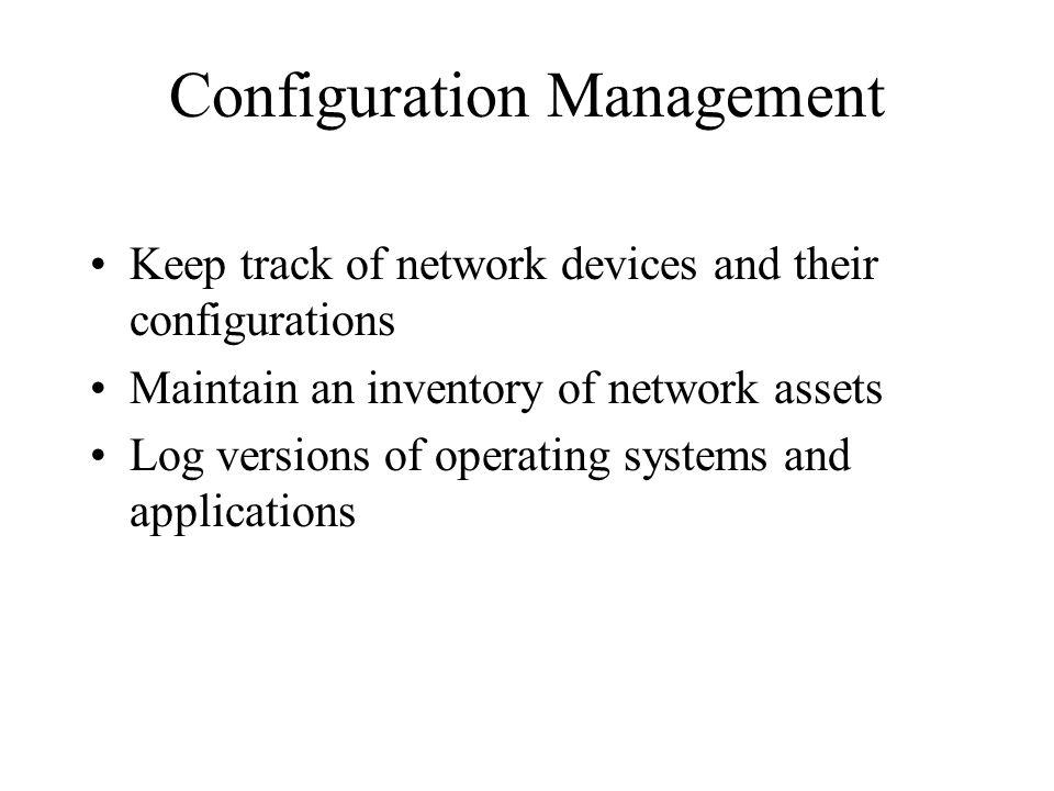 Configuration Management Keep track of network devices and their configurations Maintain an inventory of network assets Log versions of operating systems and applications