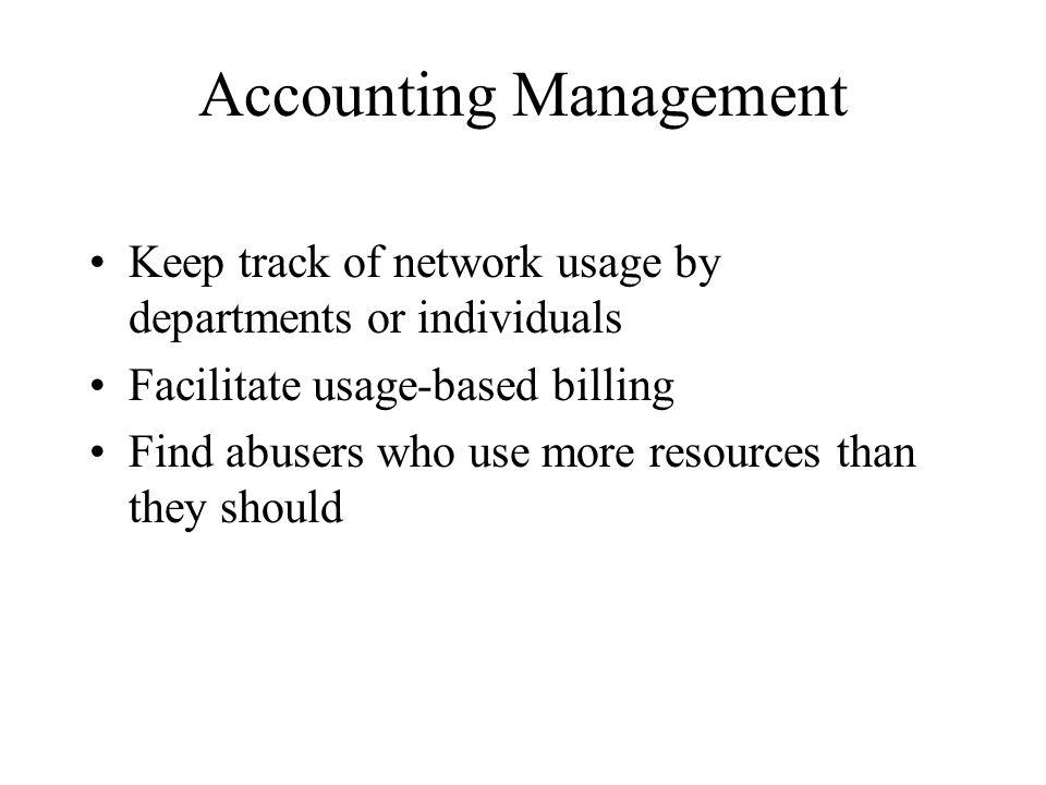 Accounting Management Keep track of network usage by departments or individuals Facilitate usage-based billing Find abusers who use more resources than they should