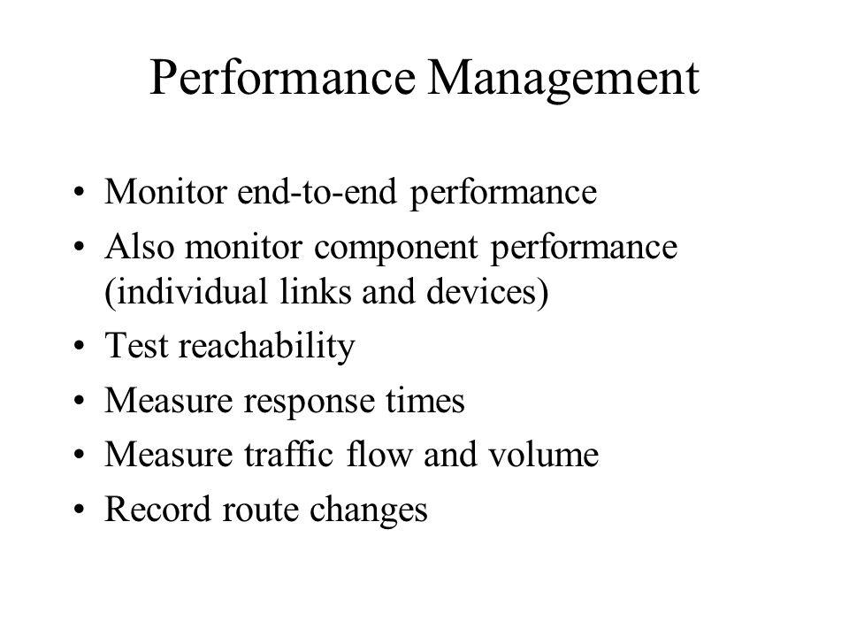 Performance Management Monitor end-to-end performance Also monitor component performance (individual links and devices) Test reachability Measure response times Measure traffic flow and volume Record route changes
