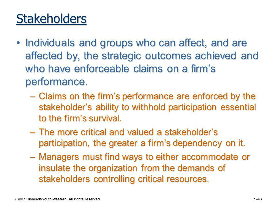 © 2007 Thomson/South-Western. All rights reserved.1–43 Stakeholders Individuals and groups who can affect, and are affected by, the strategic outcomes