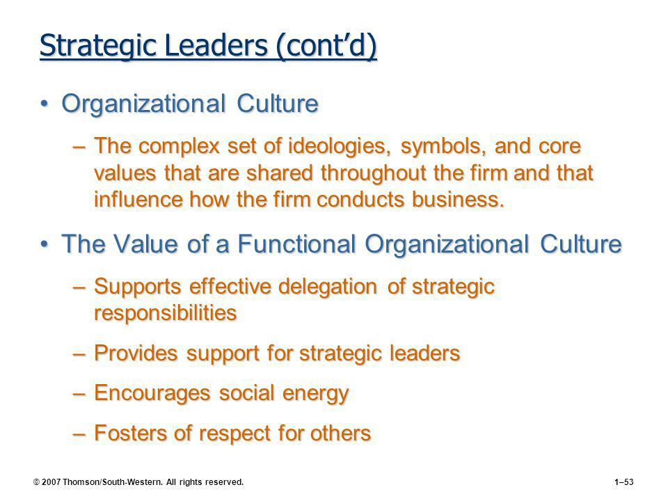 © 2007 Thomson/South-Western. All rights reserved.1–53 Strategic Leaders (contd) Organizational CultureOrganizational Culture –The complex set of ideo