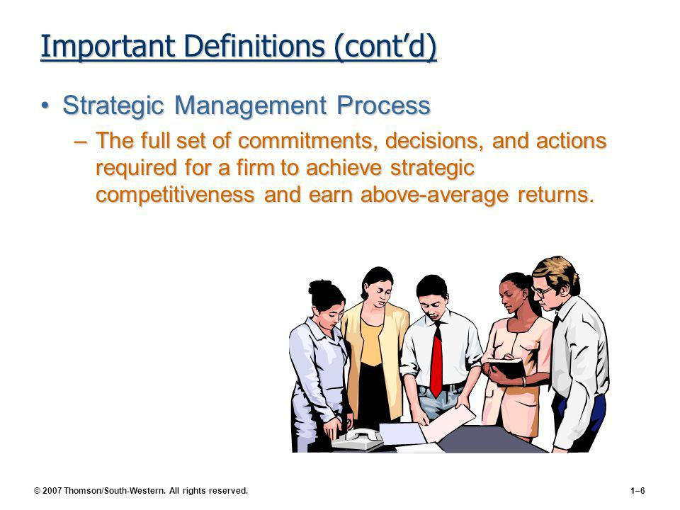 © 2007 Thomson/South-Western. All rights reserved.1–6 Important Definitions (contd) Strategic Management ProcessStrategic Management Process –The full