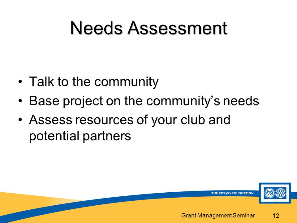 Grant Management Seminar 12 Needs Assessment Talk to the community Base project on the communitys needs Assess resources of your club and potential partners
