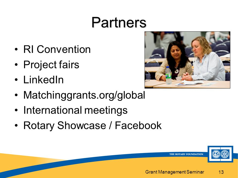 Grant Management Seminar 13 Partners RI Convention Project fairs LinkedIn Matchinggrants.org/global International meetings Rotary Showcase / Facebook