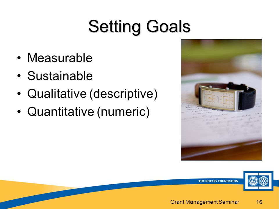 Grant Management Seminar 16 Setting Goals Measurable Sustainable Qualitative (descriptive) Quantitative (numeric)