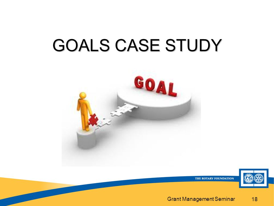Grant Management Seminar GOALS CASE STUDY 18