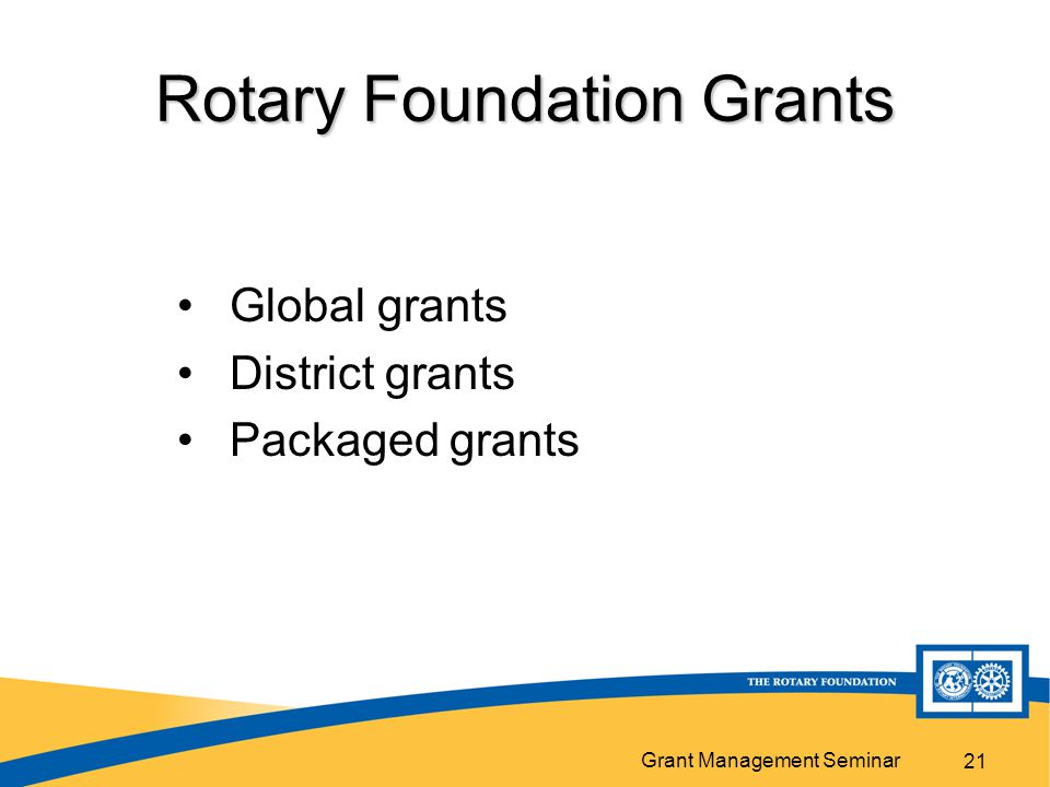 Grant Management Seminar Rotary Foundation Grants Global grants District grants Packaged grants 21