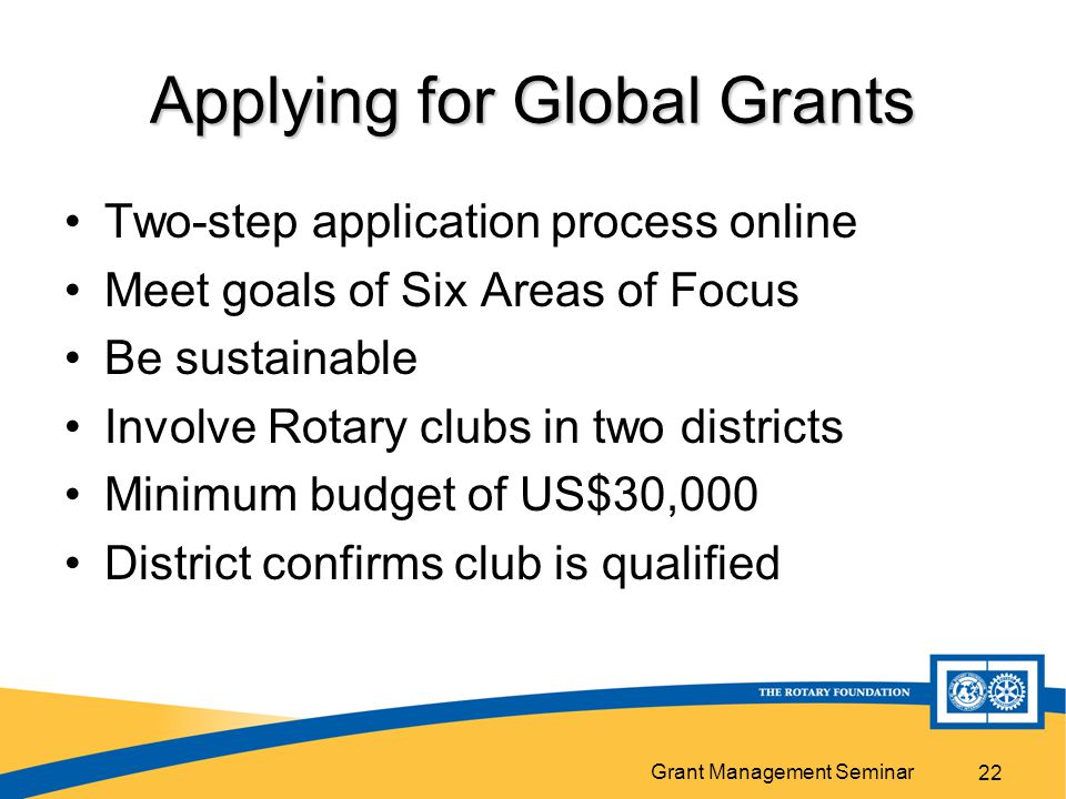 Grant Management Seminar 22 Applying for Global Grants Two-step application process online Meet goals of Six Areas of Focus Be sustainable Involve Rotary clubs in two districts Minimum budget of US$30,000 District confirms club is qualified