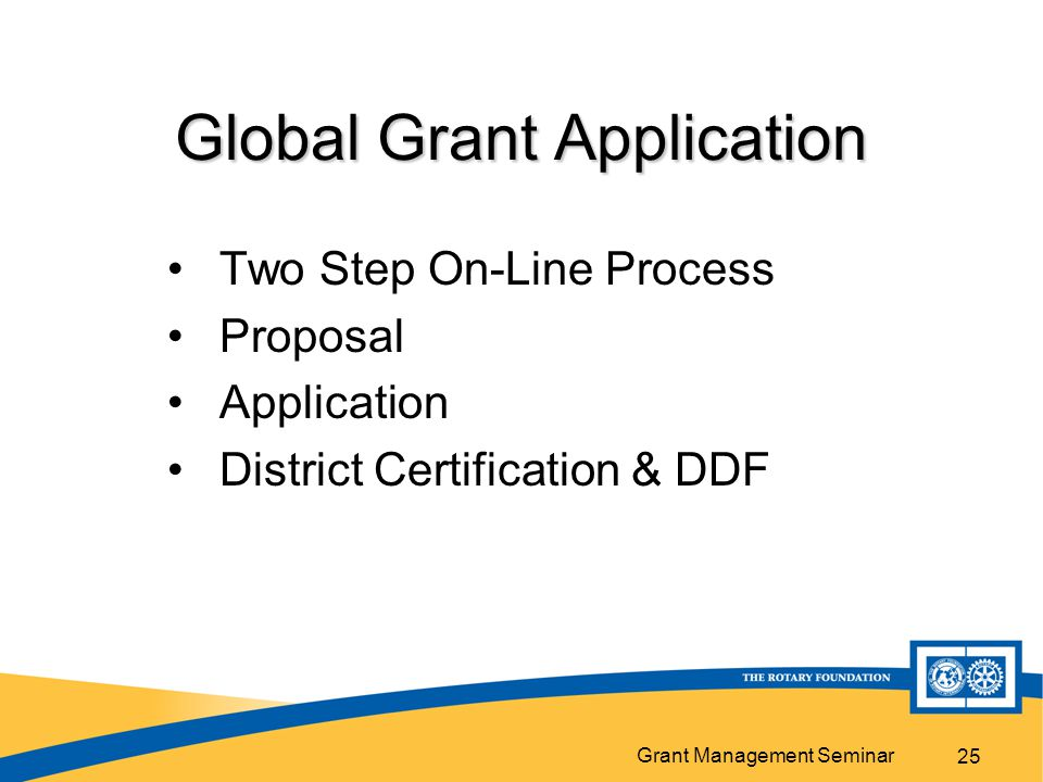 Grant Management Seminar Global Grant Application Two Step On-Line Process Proposal Application District Certification & DDF 25