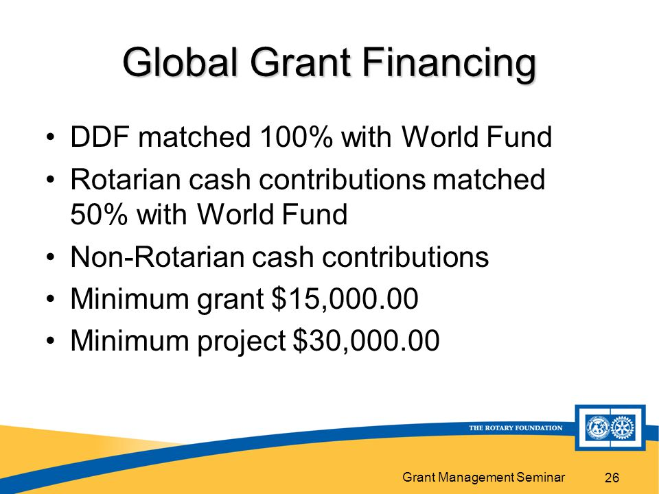Grant Management Seminar 26 Global Grant Financing DDF matched 100% with World Fund Rotarian cash contributions matched 50% with World Fund Non-Rotarian cash contributions Minimum grant $15, Minimum project $30,000.00