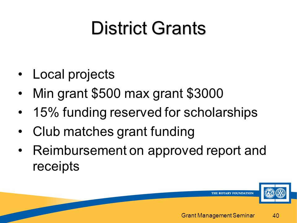 Grant Management Seminar District Grants Local projects Min grant $500 max grant $ % funding reserved for scholarships Club matches grant funding Reimbursement on approved report and receipts 40
