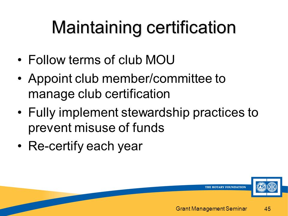 Grant Management Seminar 45 Maintaining certification Follow terms of club MOU Appoint club member/committee to manage club certification Fully implem